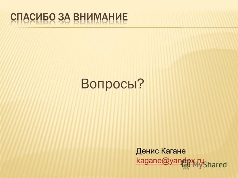 Вопросы? Денис Кагане kagane@yandex.ru