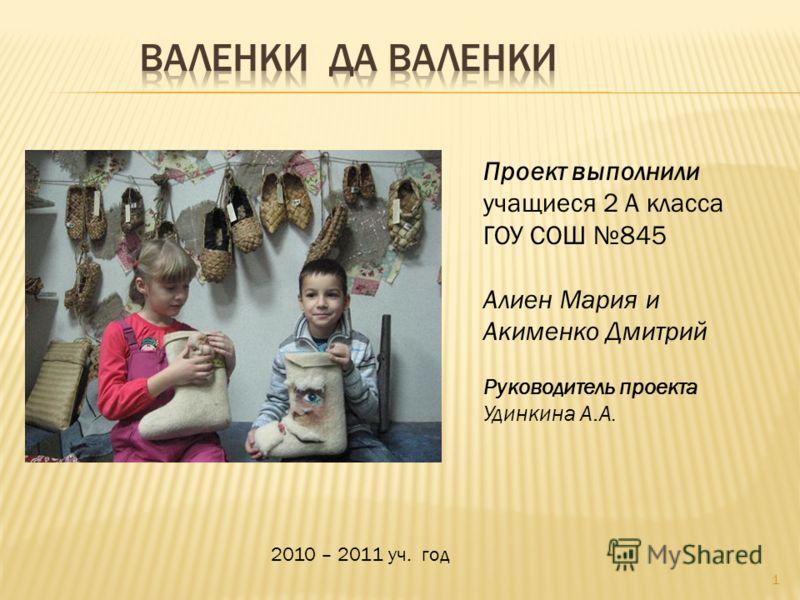 Проект выполнили учащиеся 2 А класса ГОУ СОШ 845 Алиен Мария и Акименко Дмитрий Руководитель проекта Удинкина А.А. 1 2010 – 2011 уч. год