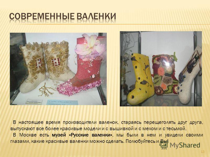 В настоящее время производители валенок, стараясь перещеголять друг друга, выпускают все более красивые модели и с вышивкой и с мехом и с тесьмой. В Москве есть музей «Русские валенки», мы были в нем и увидели своими глазами, какие красивые валенки м