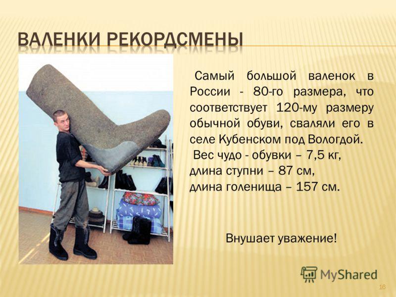 Самый большой валенок в России - 80-го размера, что соответствует 120-му размеру обычной обуви, сваляли его в селе Кубенском под Вологдой. Вес чудо - обувки – 7,5 кг, длина ступни – 87 см, длина голенища – 157 см. Внушает уважение! 16