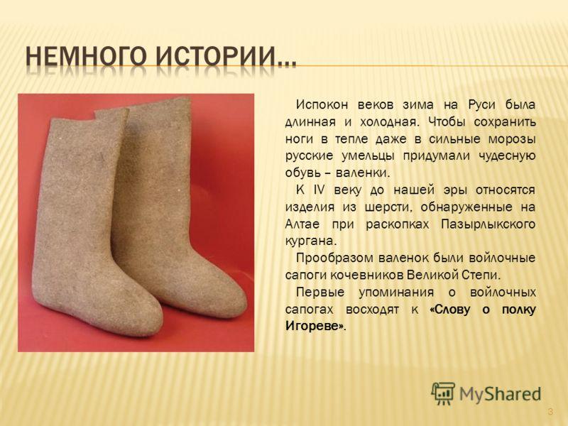 Испокон веков зима на Руси была длинная и холодная. Чтобы сохранить ноги в тепле даже в сильные морозы русские умельцы придумали чудесную обувь – валенки. К IV веку до нашей эры относятся изделия из шерсти, обнаруженные на Алтае при раскопках Пазырлы