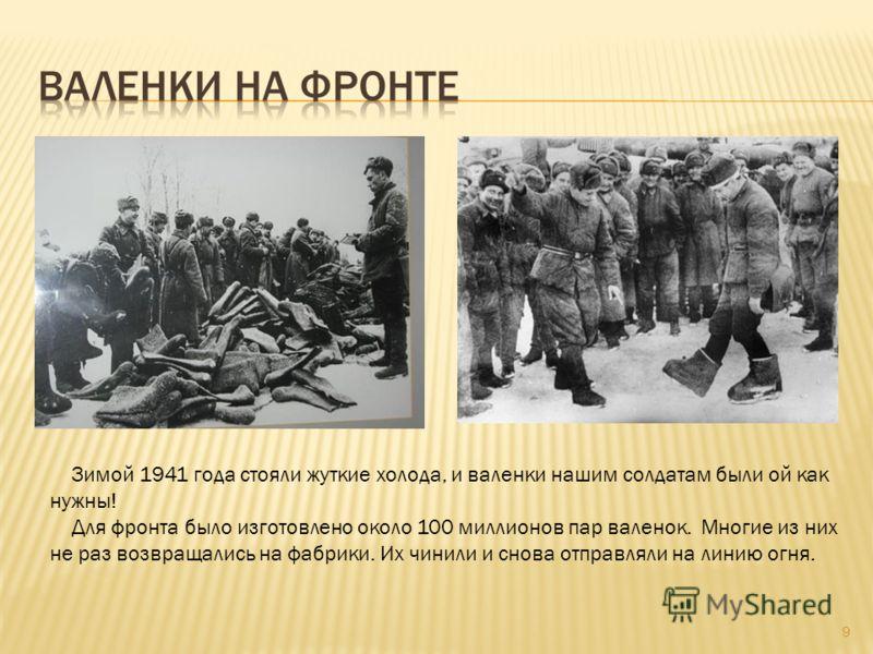 9 Зимой 1941 года стояли жуткие холода, и валенки нашим солдатам были ой как нужны! Для фронта было изготовлено около 100 миллионов пар валенок. Многие из них не раз возвращались на фабрики. Их чинили и снова отправляли на линию огня.