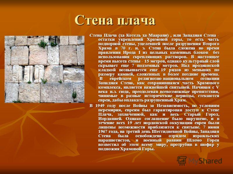 Стена плача Стена Плача (ха-Котель ха-Маарави), или Западная Стена - остатки укреплений Храмовой горы, то есть часть подпорной стены, уцелевшей после разрушения Второго Храма в 70 г. н. э. Стена была сложена во время правления Ирода I из цельных каме