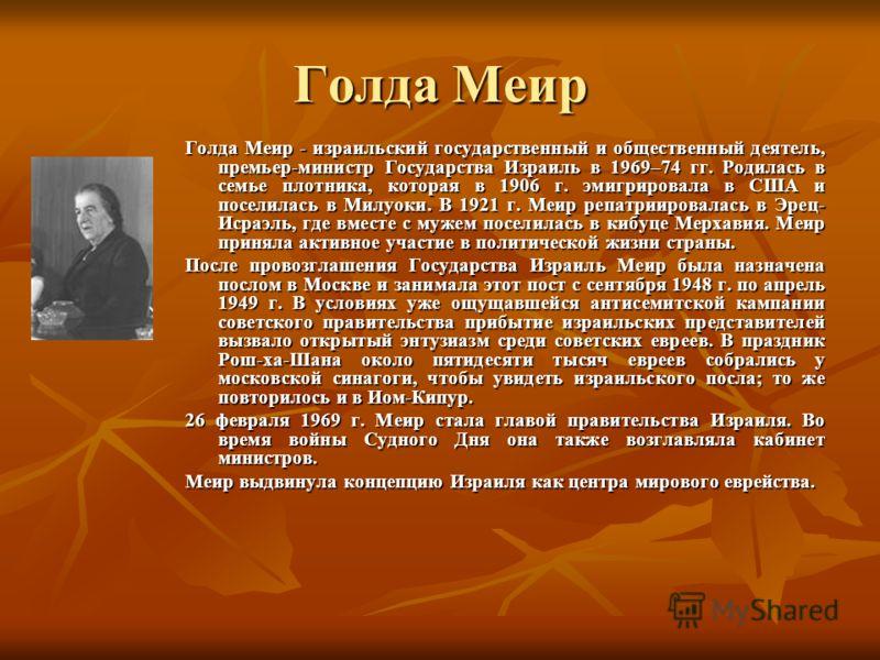 Голда Меир Голда Меир - израильский государственный и общественный деятель, премьер-министр Государства Израиль в 1969–74 гг. Родилась в семье плотника, которая в 1906 г. эмигрировала в США и поселилась в Милуоки. В 1921 г. Меир репатриировалась в Эр