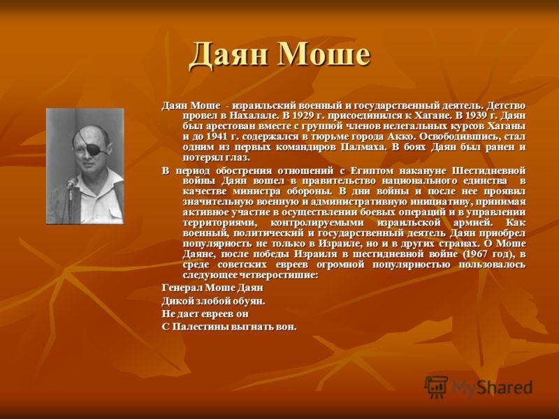 Даян Моше Даян Моше - израильский военный и государственный деятель. Детство провел в Нахалале. В 1929 г. присоединился к Хагане. В 1939 г. Даян был арестован вместе с группой членов нелегальных курсов Хаганы и до 1941 г. содержался в тюрьме города А