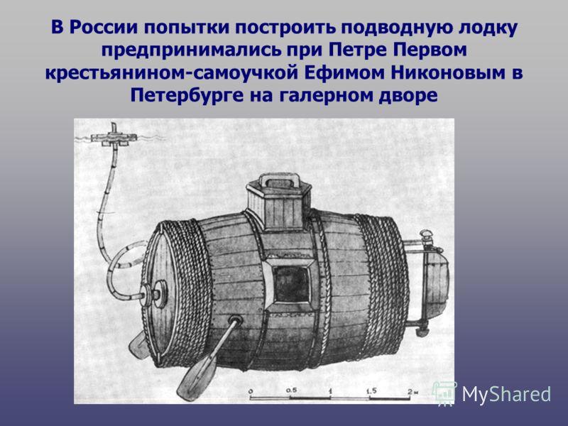 В России попытки построить подводную лодку предпринимались при Петре Первом крестьянином-самоучкой Ефимом Никоновым в Петербурге на галерном дворе