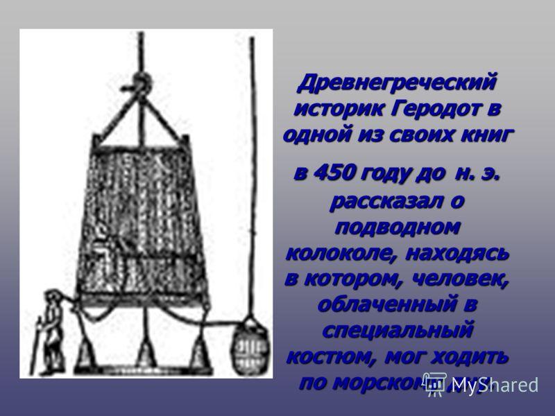 Древнегреческий историк Геродот в одной из своих книг в 450 году до н. э. рассказал о подводном колоколе, находясь в котором, человек, облаченный в специальный костюм, мог ходить по морскому дну.