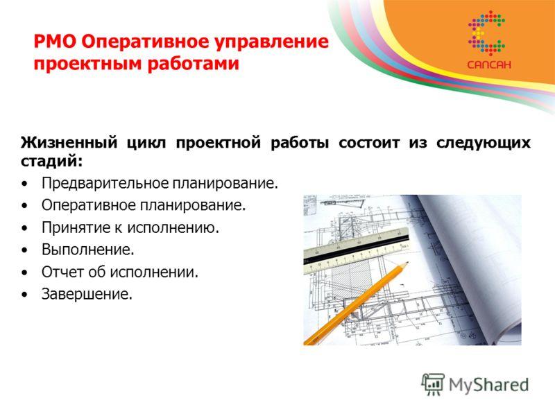 PMO Оперативное управление проектным работами Жизненный цикл проектной работы состоит из следующих стадий: Предварительное планирование. Оперативное планирование. Принятие к исполнению. Выполнение. Отчет об исполнении. Завершение.