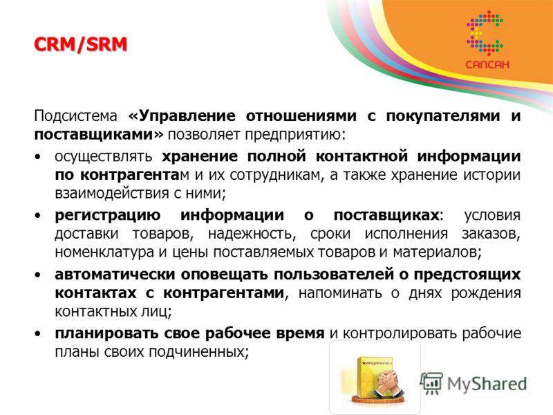 CRM/SRM Подсистема «Управление отношениями с покупателями и поставщиками» позволяет предприятию: осуществлять хранение полной контактной информации по контрагентам и их сотрудникам, а также хранение истории взаимодействия с ними; регистрацию информац