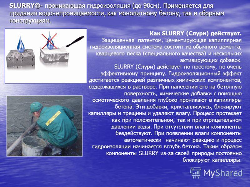 SLURRY®- проникающая гидроизоляция (до 90см). Применяется для придания водонепроницаемости, как монолитному бетону, так и сборным конструкциям. Как SLURRY (Слури) действует. Защищенная патентом, цементирующая капиллярная гидроизоляционная система сос