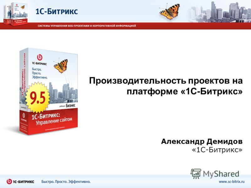 Александр Демидов «1С-Битрикс» Производительность проектов на платформе «1С-Битрикс»