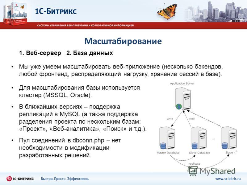 Масштабирование Мы уже умеем масштабировать веб-приложение (несколько бэкендов, любой фронтенд, распределяющий нагрузку, хранение сессий в базе). Для масштабирования базы используется кластер (MSSQL, Oracle). В ближайших версиях – поддержка репликаци