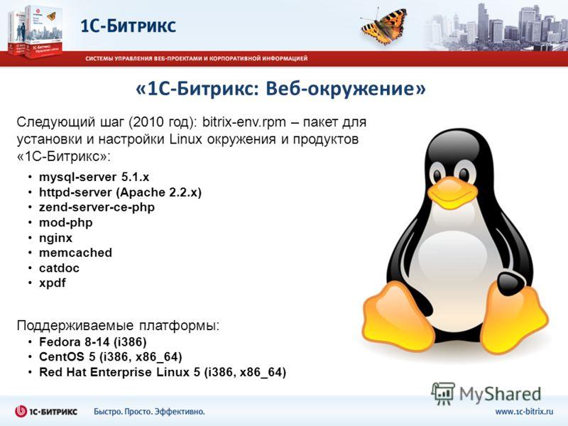 «1С-Битрикс: Веб-окружение» Следующий шаг (2010 год): bitrix-env.rpm – пакет для установки и настройки Linux окружения и продуктов «1С-Битрикс»: mysql-server 5.1.х httpd-server (Apache 2.2.х) zend-server-ce-php mod-php nginx memcached catdoc xpdf Под
