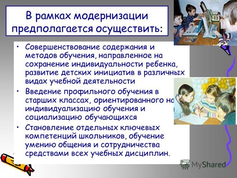 В рамках модернизации предполагается осуществить : Совершенствование содержания и методов обучения, направленное на сохранение индивидуальности ребенка, развитие детских инициатив в различных видах учебной деятельности Введение профильного обучения в