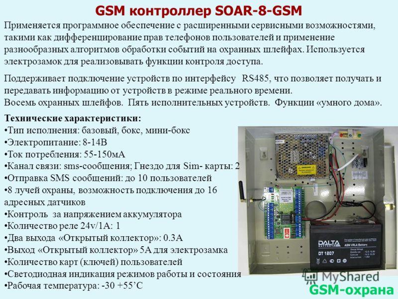 GSM контроллер SOAR-8-GSM GSM-охрана Технические характеристики: Тип исполнения: базовый, бокс, мини-бокс Электропитание: 8-14В Ток потребления: 55-150мА Канал связи: sms-сообщения; Гнездо для Sim- карты: 2 Отправка SMS сообщений: до 10 пользователей