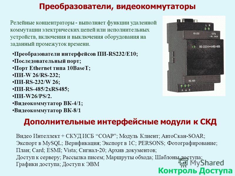 Преобразователи, видеокоммутаторы Контроль Доступа Преобразователи интерфейсов ПИ-RS232/E10; Последовательный порт; Порт Ethernet типа 10BaseT; ПИ-W 26/RS-232; ПИ-RS-232/W 26; ПИ-RS-485/2xRS485; ПИ-W26/PS/2. Видеокоммутатор ВК-4/1; Видеокоммутатор ВК