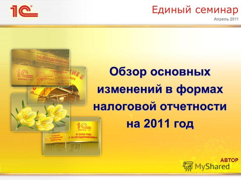Апрель 2011 Единый семинар Обзор основных изменений в формах налоговой отчетности на 2011 год АВТОР