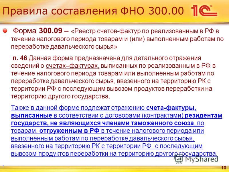 Правила составления ФНО 300.00 Форма 300.09 – «Реестр счетов-фактур по реализованным в РФ в течение налогового периода товарам и (или) выполненным работам по переработке давальческого сырья» п. 46 Данная форма предназначена для детального отражения с