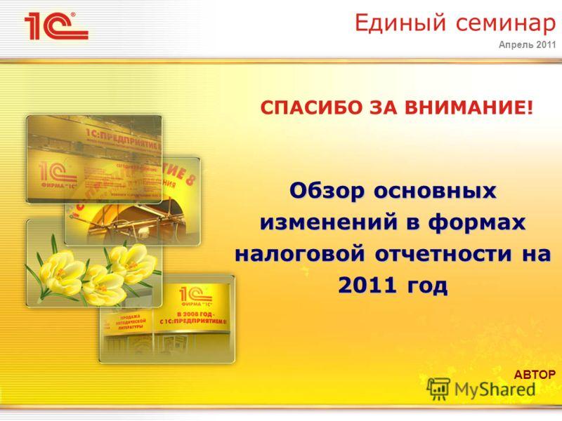 Апрель 2011 Обзор основных изменений в формах налоговой отчетности на 2011 год Единый семинар СПАСИБО ЗА ВНИМАНИЕ! АВТОР