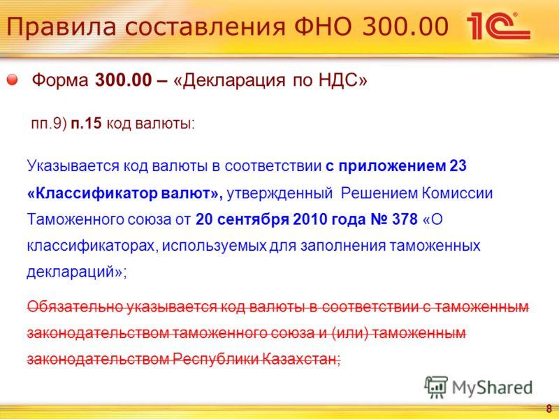Правила составления ФНО 300.00 Форма 300.00 – «Декларация по НДС» пп.9) п.15 код валюты: Указывается код валюты в соответствии с приложением 23 «Классификатор валют», утвержденный Решением Комиссии Таможенного союза от 20 сентября 2010 года 378 «О кл