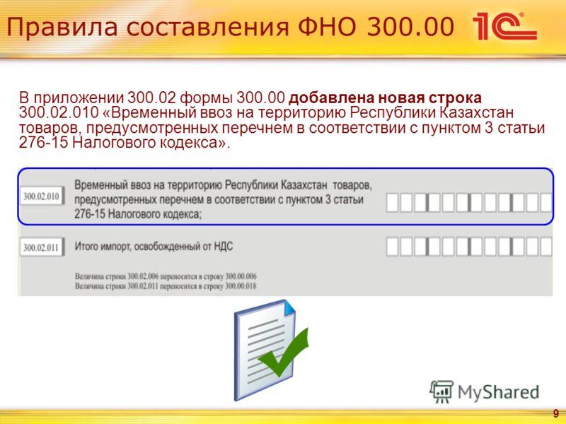 Правила составления ФНО 300.00 9 В приложении 300.02 формы 300.00 добавлена новая строка 300.02.010 «Временный ввоз на территорию Республики Казахстан товаров, предусмотренных перечнем в соответствии с пунктом 3 статьи 276-15 Налогового кодекса».