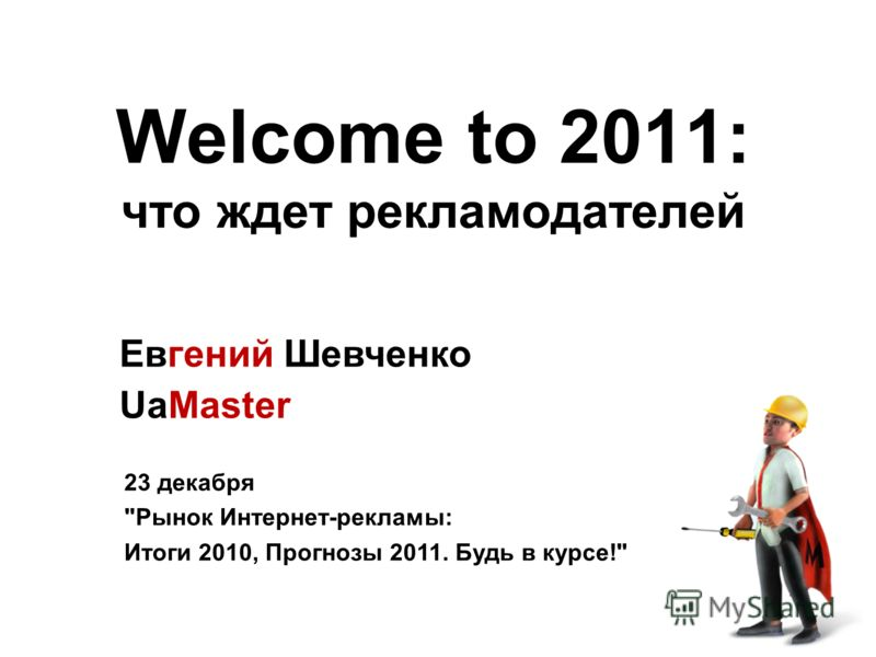 Welcome to 2011: что ждет рекламодателей Евгений Шевченко UaMaster 23 декабря Рынок Интернет-рекламы: Итоги 2010, Прогнозы 2011. Будь в курсе!