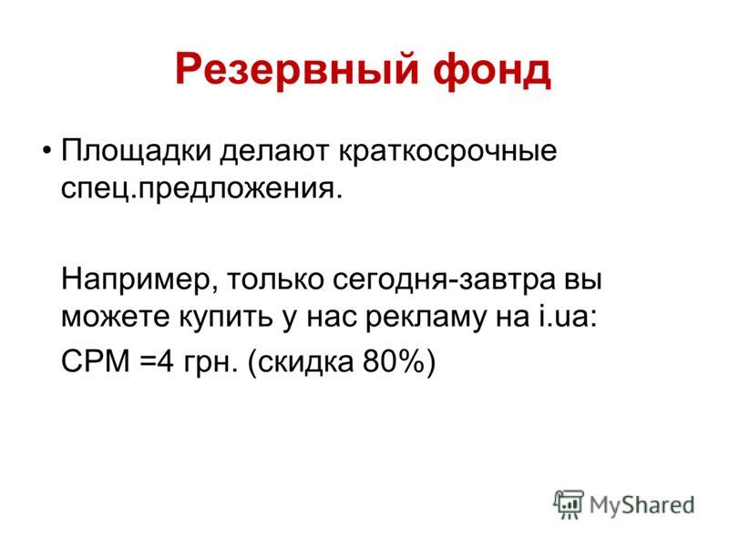Резервный фонд Площадки делают краткосрочные спец.предложения. Например, только сегодня-завтра вы можете купить у нас рекламу на i.ua: СРМ =4 грн. (скидка 80%)