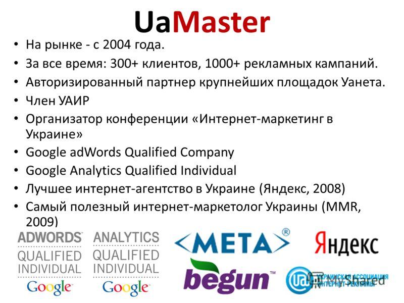 UaMaster На рынке - с 2004 года. За все время: 300+ клиентов, 1000+ рекламных кампаний. Авторизированный партнер крупнейших площадок Уанета. Член УАИР Организатор конференции «Интернет-маркетинг в Украине» Google adWords Qualified Company Google Anal