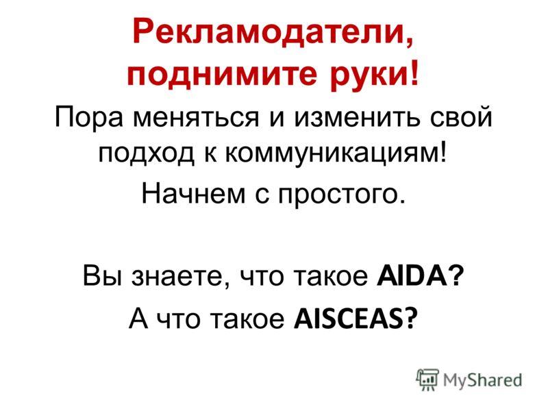 Рекламодатели, поднимите руки! Пора меняться и изменить свой подход к коммуникациям! Начнем с простого. Вы знаете, что такое AIDA? А что такое AISCEAS?