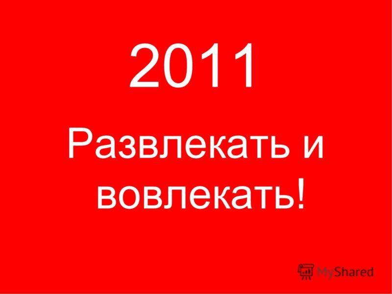 2011 Развлекать и вовлекать!
