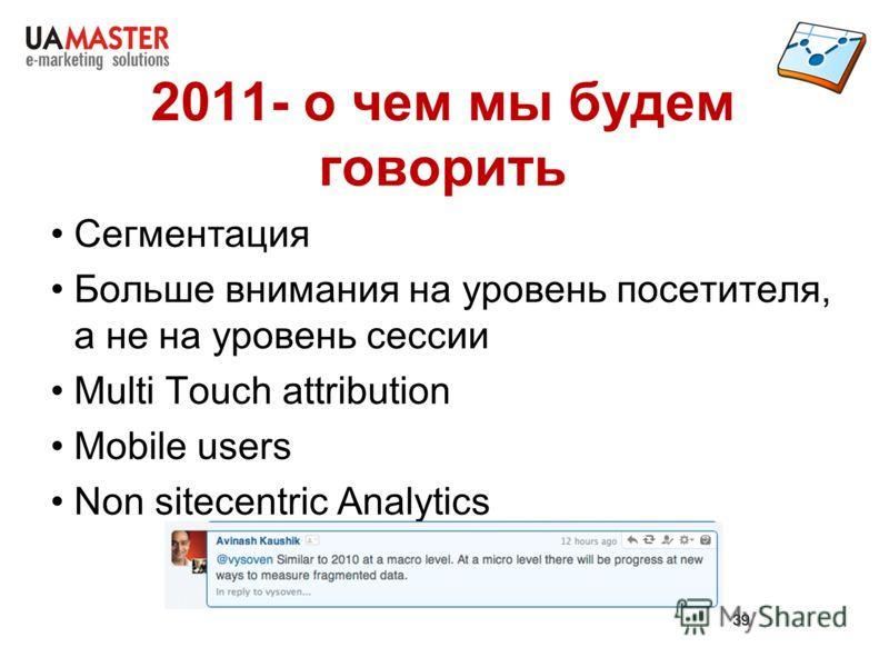 39 2011- о чем мы будем говорить Сегментация Больше внимания на уровень посетителя, а не на уровень сессии Multi Touch attribution Mobile users Non sitecentric Analytics 39