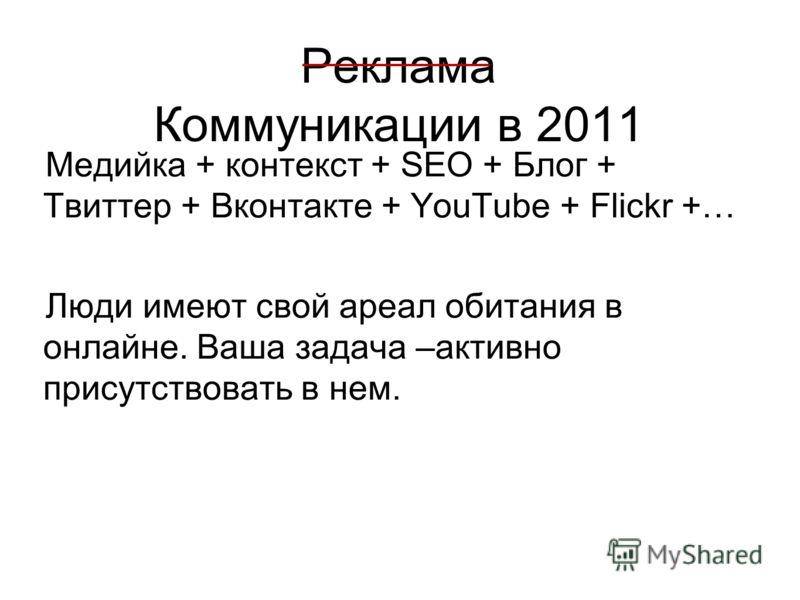 Реклама Коммуникации в 2011 Медийка + контекст + SEO + Блог + Твиттер + Вконтакте + YouTube + Flickr +… Люди имеют свой ареал обитания в онлайне. Ваша задача –активно присутствовать в нем.
