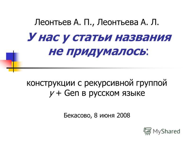 У нас у статьи названия не придумалось: Леонтьев А. П., Леонтьева А. Л. конструкции с рекурсивной группой у + Gen в русском языке Бекасово, 8 июня 2008