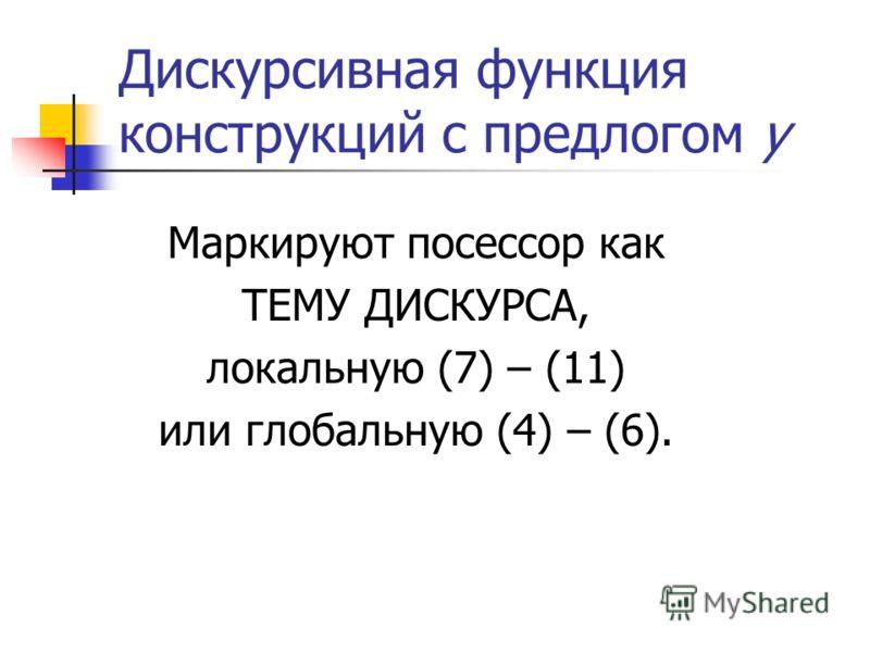 Дискурсивная функция конструкций с предлогом у Маркируют посессор как ТЕМУ ДИСКУРСА, локальную (7) – (11) или глобальную (4) – (6).