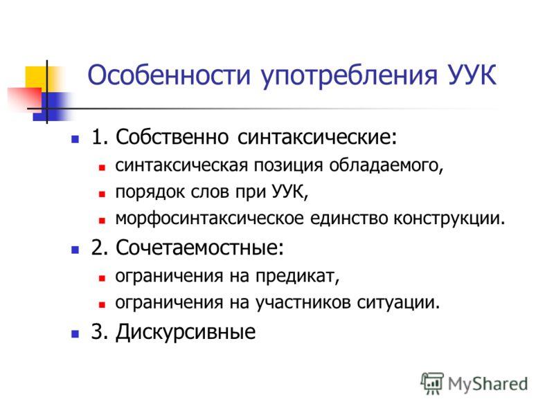 Особенности употребления УУК 1. Собственно синтаксические: синтаксическая позиция обладаемого, порядок слов при УУК, морфосинтаксическое единство конструкции. 2. Сочетаемостные: ограничения на предикат, ограничения на участников ситуации. 3. Дискурси