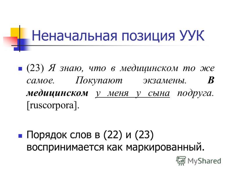 Неначальная позиция УУК (23) Я знаю, что в медицинском то же самое. Покупают экзамены. В медицинском у меня у сына подруга. [ruscorpora]. Порядок слов в (22) и (23) воспринимается как маркированный.