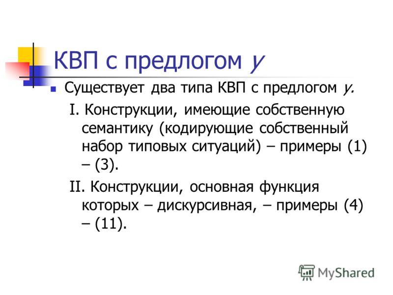КВП с предлогом у Существует два типа КВП с предлогом у. I. Конструкции, имеющие собственную семантику (кодирующие собственный набор типовых ситуаций) – примеры (1) – (3). II. Конструкции, основная функция которых – дискурсивная, – примеры (4) – (11)