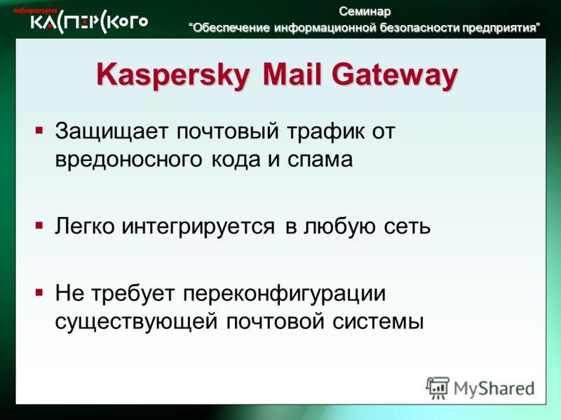 Семинар Обеспечение информационной безопасности предприятия Обеспечение информационной безопасности предприятия Kaspersky Mail Gateway Защищает почтовый трафик от вредоносного кода и спама Легко интегрируется в любую сеть Не требует переконфигурации