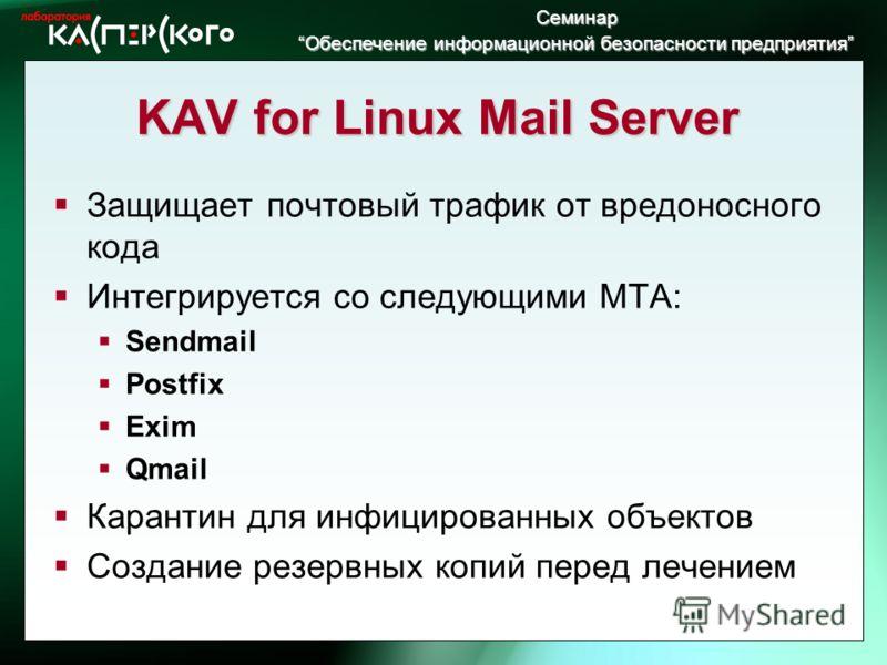 Семинар Обеспечение информационной безопасности предприятия Обеспечение информационной безопасности предприятия KAV for Linux Mail Server Защищает почтовый трафик от вредоносного кода Интегрируется со следующими MTA: Sendmail Postfix Exim Qmail Каран