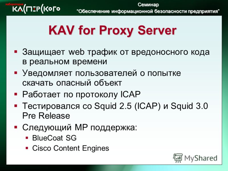Семинар Обеспечение информационной безопасности предприятия Обеспечение информационной безопасности предприятия KAV for Proxy Server Защищает web трафик от вредоносного кода в реальном времени Уведомляет пользователей о попытке скачать опасный объект