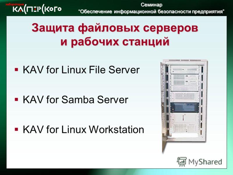 Семинар Обеспечение информационной безопасности предприятия Обеспечение информационной безопасности предприятия Защита файловых серверов и рабочих станций KAV for Linux File Server KAV for Samba Server KAV for Linux Workstation