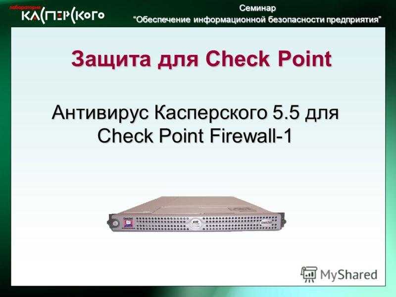 Семинар Обеспечение информационной безопасности предприятия Обеспечение информационной безопасности предприятия Антивирус Касперского 5.5 для Check Point Firewall-1 Защита для Check Point