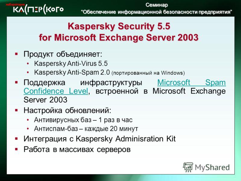 Семинар Обеспечение информационной безопасности предприятия Обеспечение информационной безопасности предприятия Kaspersky Security 5.5 for Microsoft Exchange Server 2003 Продукт объединяет: Kaspersky Anti-Virus 5.5 Kaspersky Anti-Spam 2.0 (портирован