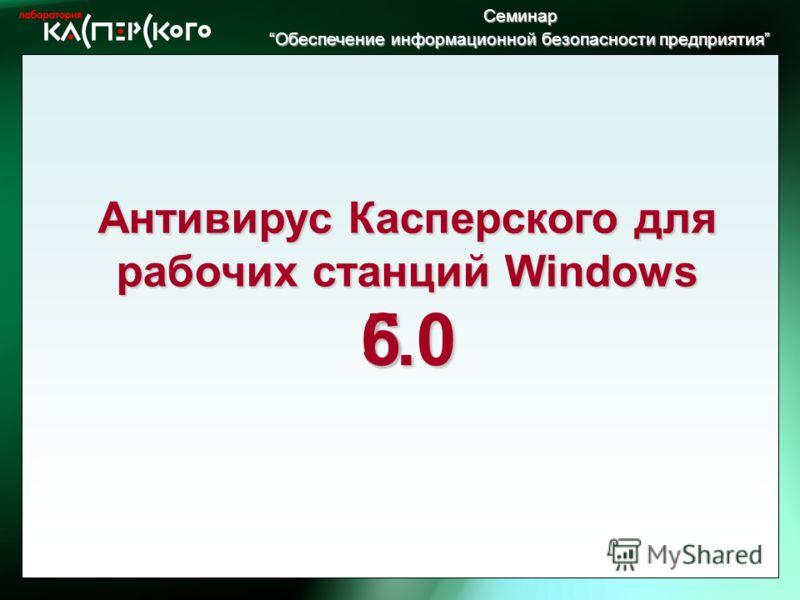Семинар Обеспечение информационной безопасности предприятия Обеспечение информационной безопасности предприятия5 6.0 Антивирус Касперского для рабочих станций Windows