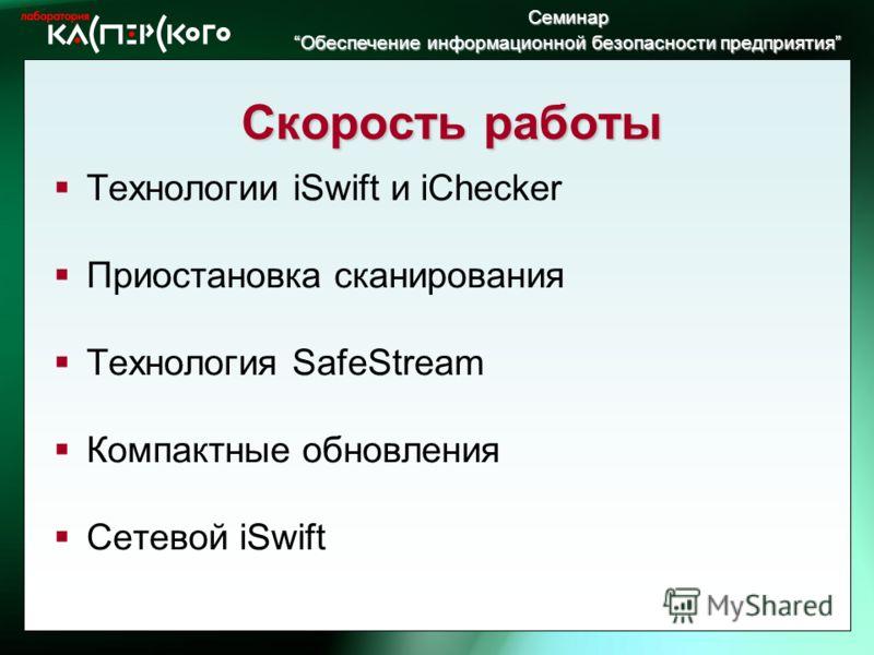 Семинар Обеспечение информационной безопасности предприятия Обеспечение информационной безопасности предприятия Скорость работы Технологии iSwift и iChecker Приостановка сканирования Технология SafeStream Компактные обновления Сетевой iSwift