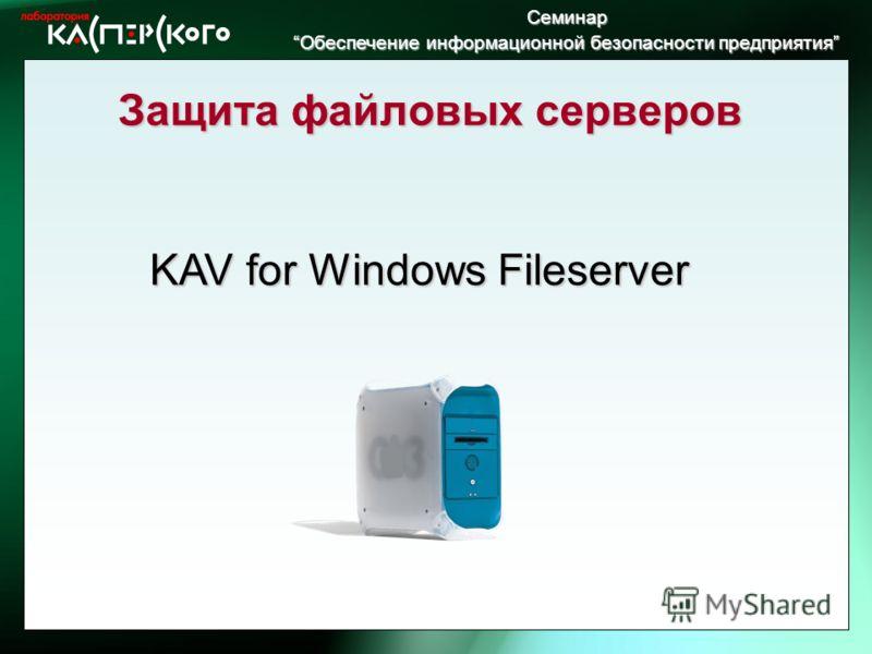 Семинар Обеспечение информационной безопасности предприятия Обеспечение информационной безопасности предприятия Защита файловых серверов KAV for Windows Fileserver