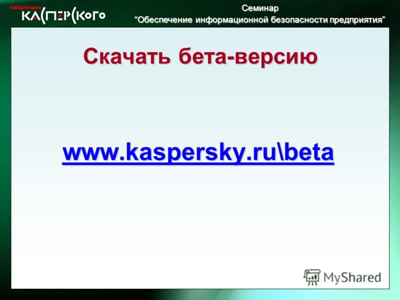Семинар Обеспечение информационной безопасности предприятия Обеспечение информационной безопасности предприятия Скачать бета-версию www.kaspersky.ru\beta