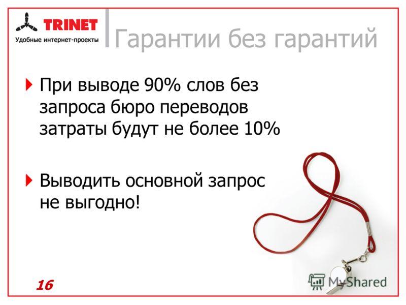 Гарантии без гарантий При выводе 90% слов без запроса бюро переводов затраты будут не более 10% Выводить основной запрос не выгодно! 16