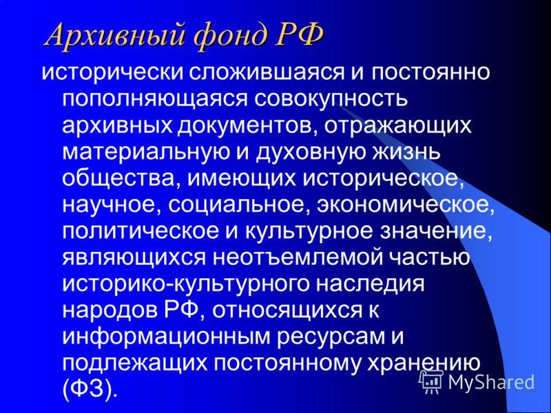 Архивный фонд РФ исторически сложившаяся и постоянно пополняющаяся совокупность архивных документов, отражающих материальную и духовную жизнь общества, имеющих историческое, научное, социальное, экономическое, политическое и культурное значение, явля