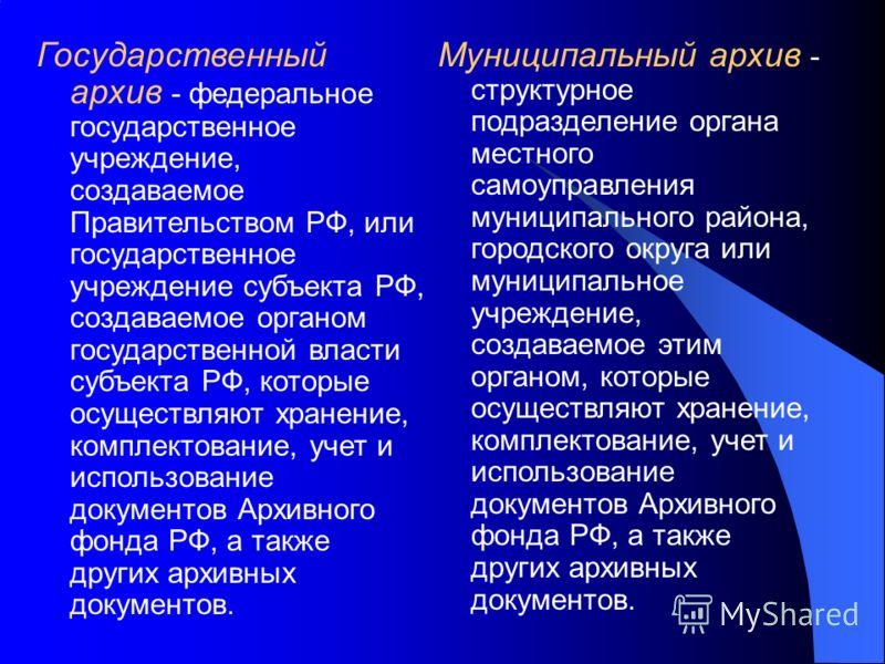 Государственный архив - федеральное государственное учреждение, создаваемое Правительством РФ, или государственное учреждение субъекта РФ, создаваемое органом государственной власти субъекта РФ, которые осуществляют хранение, комплектование, учет и и